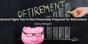 Darcy Bergen Discusses Several Signs You're Not Financially Prepared for Retirement